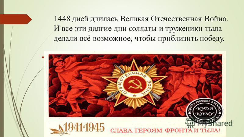 1448 дней длилась Великая Отечественная Война. И все эти долгие дни солдаты и труженики тыла делали всё возможное, чтобы приблизить победу.