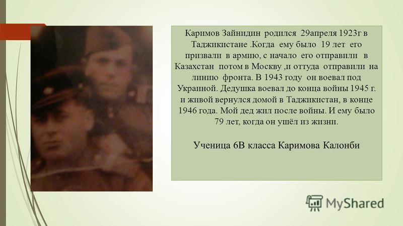 Каримов Зайнидин родился 29 апреля 1923 г в Таджикистане.Когда ему было 19 лет его призвали в армию, с начало его отправили в Казахстан потом в Москву,и оттуда отправили на линию фронта. В 1943 году он воевал под Украиной. Дедушка воевал до конца вой