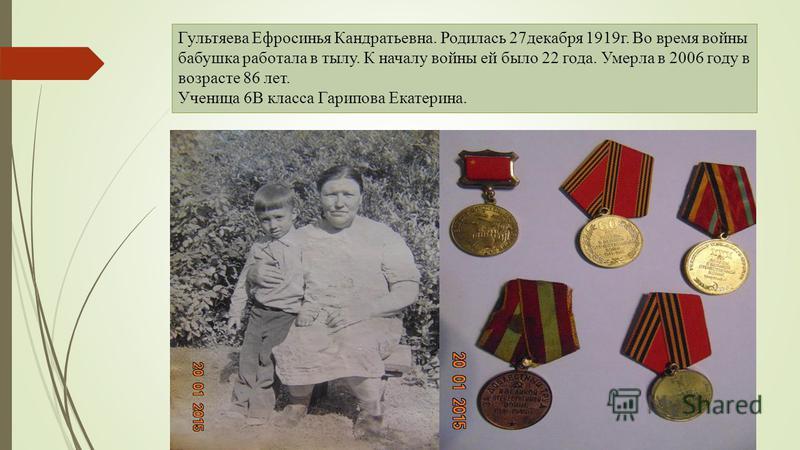 Гультяева Ефросинья Кандратьевна. Родилась 27 декабря 1919 г. Во время войны бабушка работала в тылу. К началу войны ей было 22 года. Умерла в 2006 году в возрасте 86 лет. Ученица 6В класса Гарипова Екатерина.