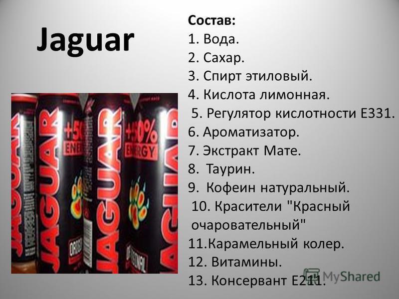 Jaguar Состав: 1. Вода. 2. Сахар. 3. Спирт этиловый. 4. Кислота лимонная. 5. Регулятор кислотности E331. 6.Ароматизатор. 7. Экстракт Мате. 8. Таурин. 9. Кофеин натуральный. 10. Красители