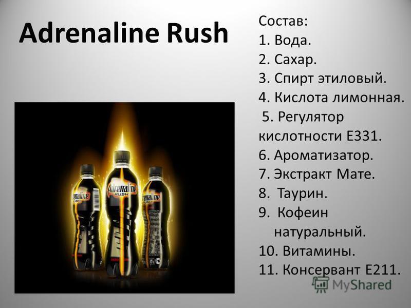 Adrenaline Rush Состав: 1. Вода. 2. Сахар. 3. Спирт этиловый. 4. Кислота лимонная. 5. Регулятор кислотности E331. 6.Ароматизатор. 7. Экстракт Мате. 8. Таурин. 9. Кофеин натуральный. 10. Витамины. 11. Консервант Е211.