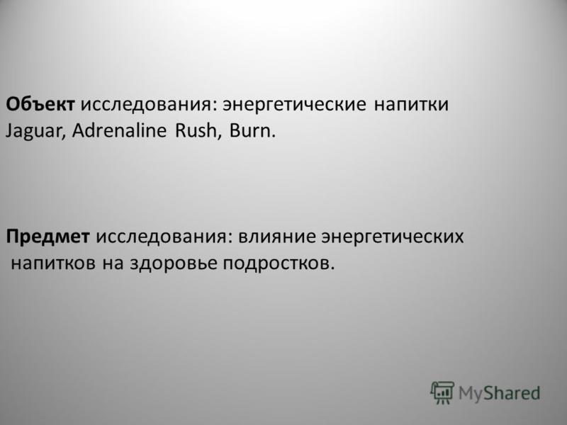 Объект исследования: энергетические напитки Jaguar, Adrenaline Rush, Burn. Предмет исследования: влияние энергетических напитков на здоровье подростков.