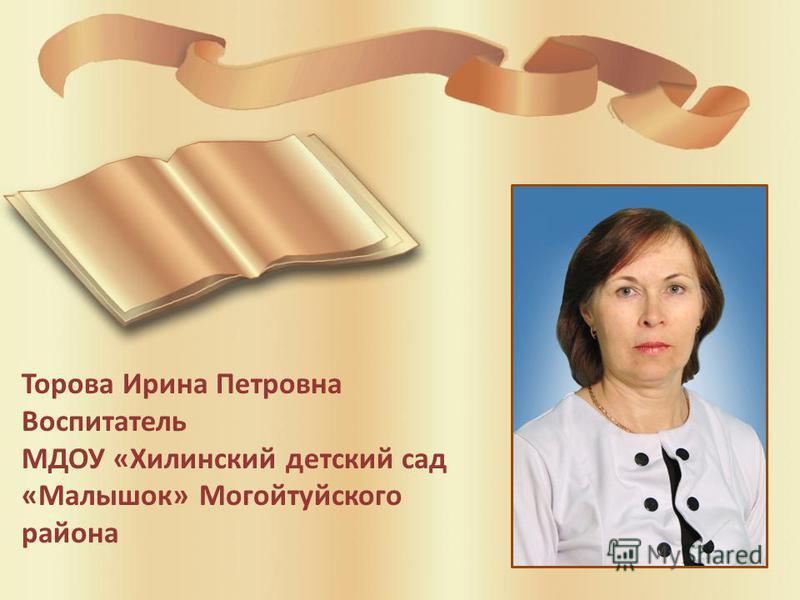 Торова Ирина Петровна Воспитатель МДОУ «Хилинский детский сад «Малышок» Могойтуйского района