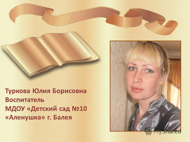 Туркова Юлия Борисовна Воспитатель МДОУ «Детский сад 10 «Аленушка» г. Балея