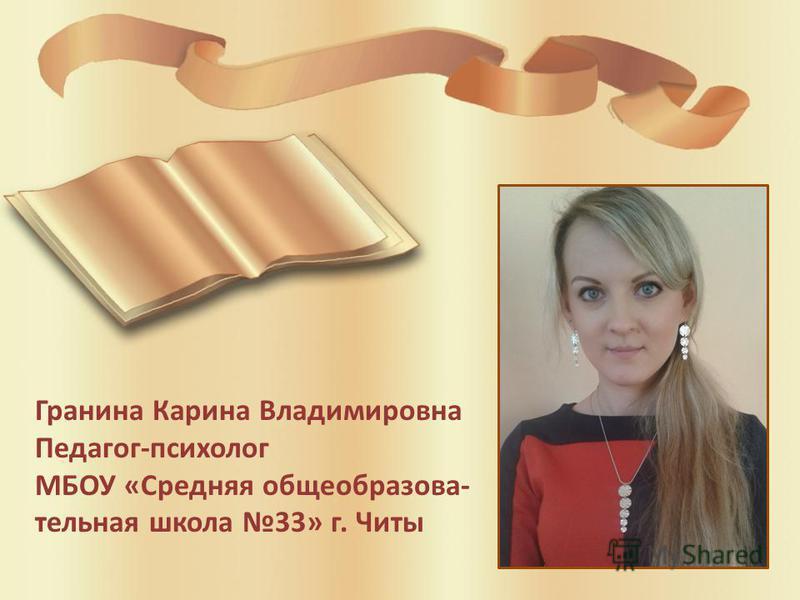 Гранина Карина Владимировна Педагог-психолог МБОУ «Средняя общеобразова- тельная школа 33» г. Читы