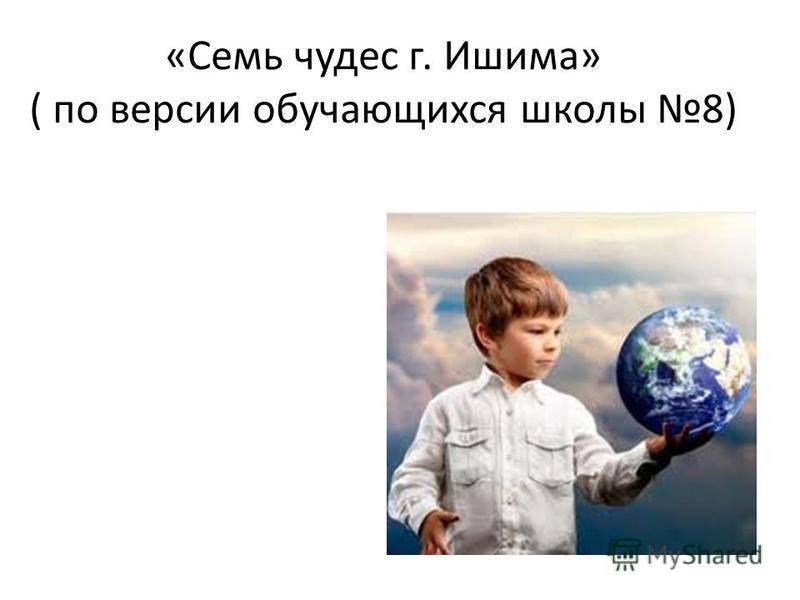 «Семь чудес г. Ишима» ( по версии обучающихся школы 8)
