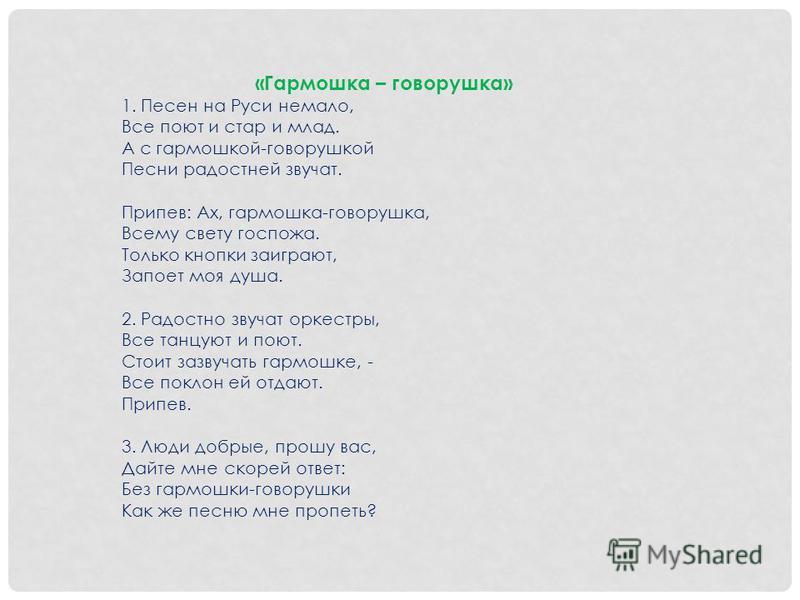 «Гармошка – говорушка» 1. Песен на Руси немало, Все поют и стар и млад. А с гармошкой-говорушкой Песни радостней звучат. Припев: Ах, гармошка-говорушка, Всему свету госпожа. Только кнопки заиграют, Запоет моя душа. 2. Радостно звучат оркестры, Все та
