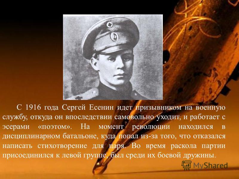 С 1916 года Сергей Есенин идет призывником на военную службу, откуда он впоследствии самовольно уходит, и работает с эсерами « поэтом ». На момент революции находился в дисциплинарном батальоне, куда попал из - за того, что отказался написать стихотв