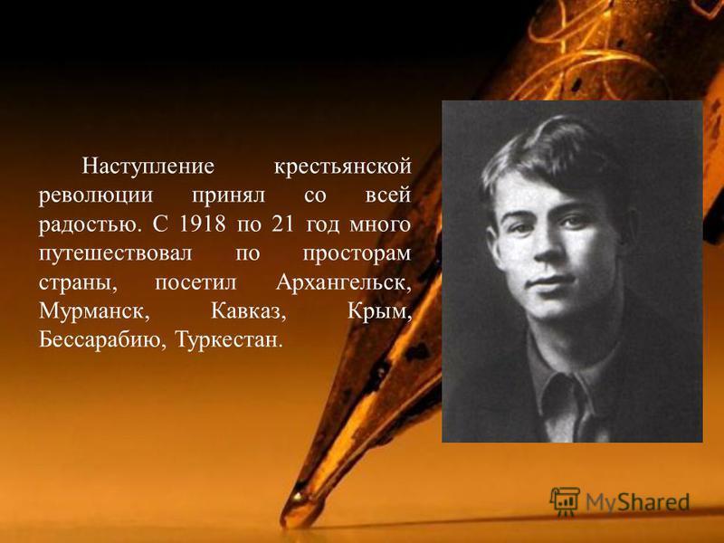 Наступление крестьянской революции принял со всей радостью. С 1918 по 21 год много путешествовал по просторам страны, посетил Архангельск, Мурманск, Кавказ, Крым, Бессарабию, Туркестан.