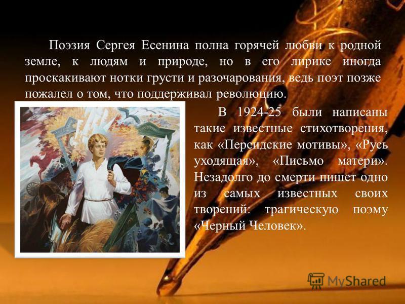 Поэзия Сергея Есенина полна горячей любви к родной земле, к людям и природе, но в его лирике иногда проскакивают нотки грусти и разочарования, ведь поэт позже пожалел о том, что поддерживал революцию. В 1924-25 были написаны такие известные стихотвор