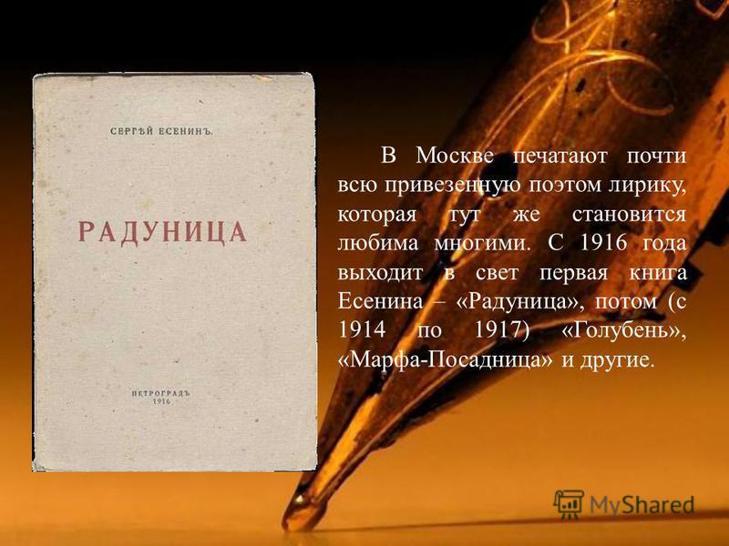 В Москве печатают почти всю привезенную поэтом лирику, которая тут же становится любима многими. С 1916 года выходит в свет первая книга Есенина – « Радуница », потом ( с 1914 по 1917) « Голубень », « Марфа - Посадница » и другие.