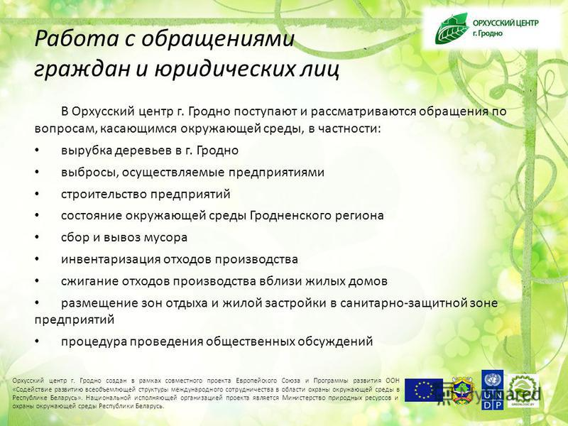 Работа с обращениями граждан и юридических лиц В Орхусский центр г. Гродно поступают и рассматриваются обращения по вопросам, касающимся окружающей среды, в частности: вырубка деревьев в г. Гродно выбросы, осуществляемые предприятиями строительство п