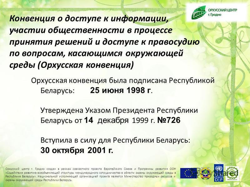 Конвенция о доступе к информации, участии общественности в процессе принятия решений и доступе к правосудию по вопросам, касающимся окружающей среды (Орхусская конвенция) Орхусская конвенция была подписана Республикой Беларусь: 25 июня 1998 г. Утверж