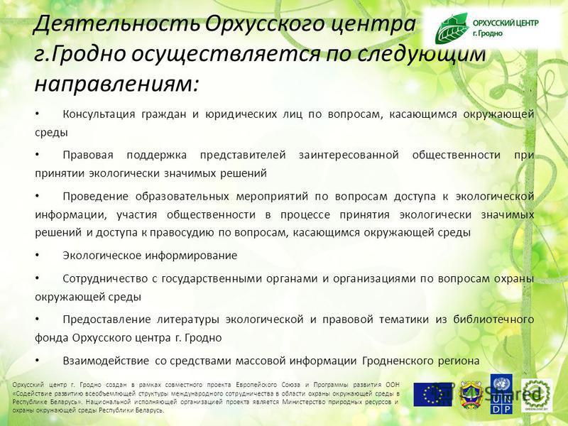 Деятельность Орхусского центра г.Гродно осуществляется по следующим направлениям: Консультация граждан и юридических лиц по вопросам, касающимся окружающей среды Правовая поддержка представителей заинтересованной общественности при принятии экологиче