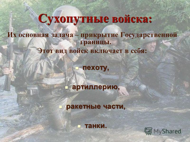Сухопутные войска: Их основная задача – прикрытие Государственной границы. Этот вид войск включает в себя: пехоту, пехоту, артиллерию, артиллерию, ракетные части, ракетные части, танки. танки.