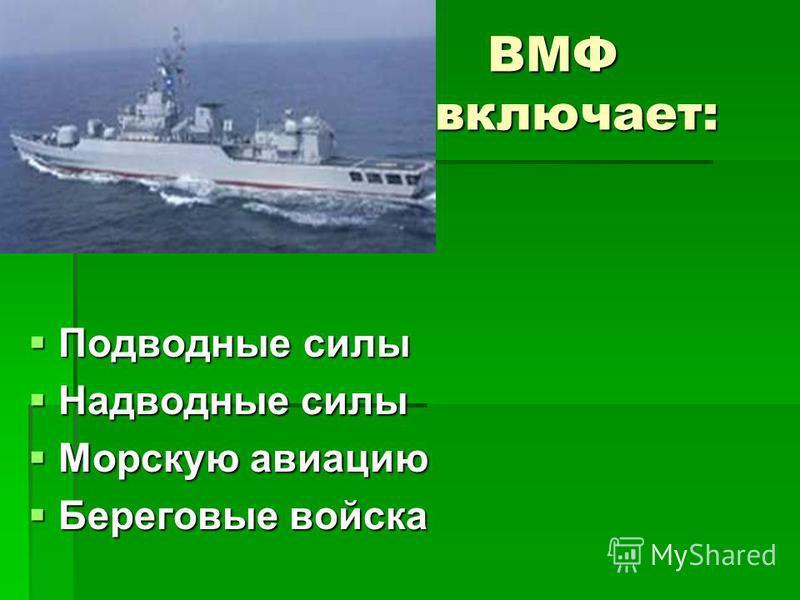 Подводные силы Подводные силы Надводные силы Надводные силы Морскую авиацию Морскую авиацию Береговые войска Береговые войска ВМФ включает: ВМФ включает: