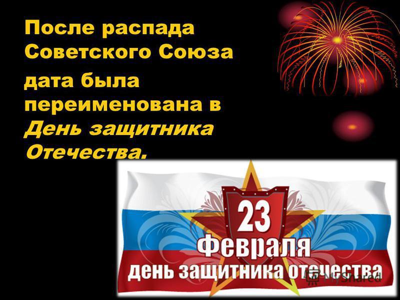 После распада Советского Союза дата была переименована в День защитника Отечества.