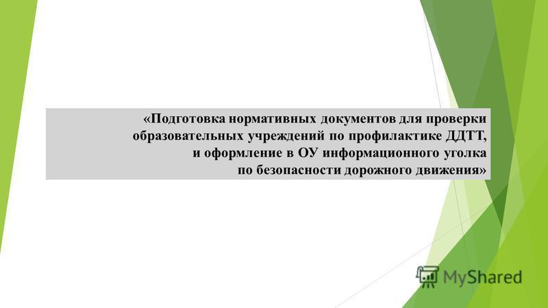 «Подготовка нормативных документов для проверки образовательных учреждений по профилактике ДДТТ, и оформление в ОУ информационного уголка по безопасности дорожного движения»