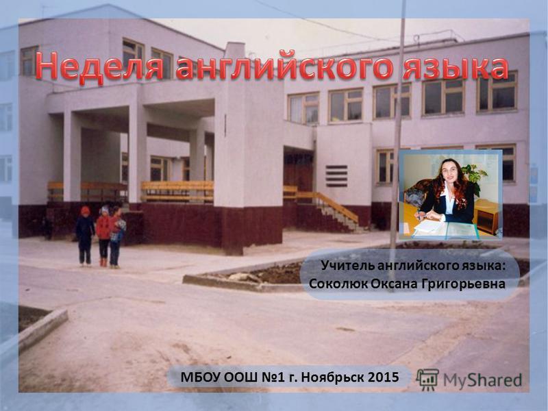 МБОУ ООШ 1 г. Ноябрьск 2015 Учитель английского языка: Соколюк Оксана Григорьевна
