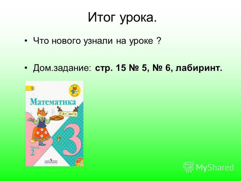 Итог урока. Что нового узнали на уроке ? Дом.задание: стр. 15 5, 6, лабиринт.