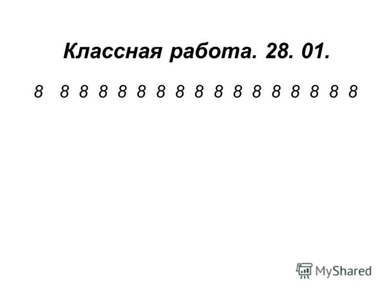 Классная работа. 28. 01. 88 8 8 8 8 8 8 8 8 8 8 8 8 8 8 8