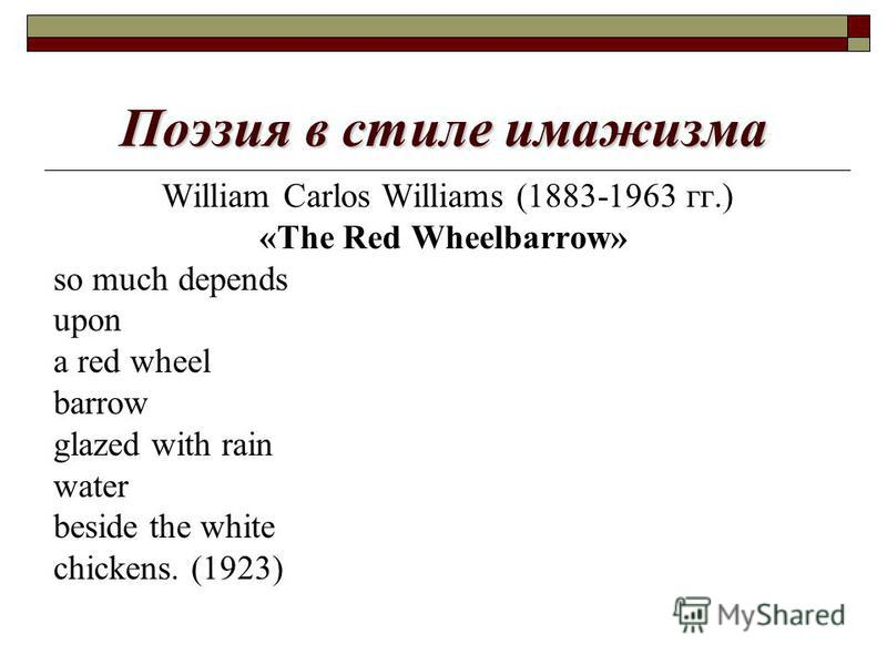 Поэзия в стиле имажизма William Carlos Williams (1883-1963 гг.) «The Red Wheelbarrow» so much depends upon a red wheel barrow glazed with rain water beside the white chickens. (1923)