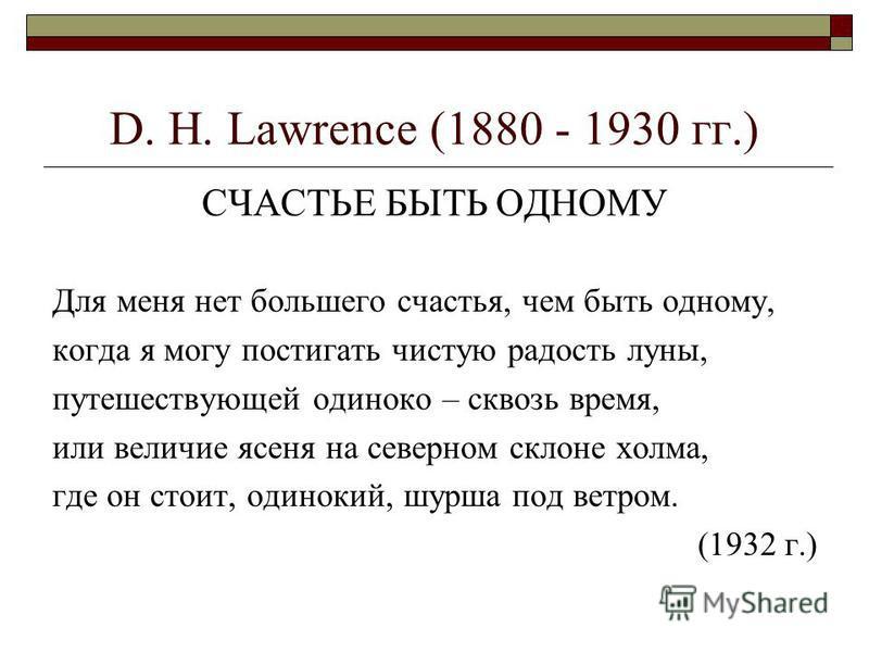 D. H. Lawrence (1880 - 1930 гг.) СЧАСТЬЕ БЫТЬ ОДНОМУ Для меня нет большего счастья, чем быть одному, когда я могу постигать чистую радость луны, путешествующей одиноко – сквозь время, или величие ясеня на северном склоне холма, где он стоит, одинокий