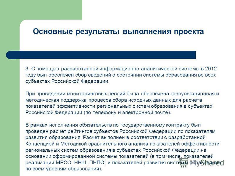 Основные результаты выполнения проекта 3. С помощью разработанной информационно-аналитической системы в 2012 году был обеспечен сбор сведений о состоянии системы образования во всех субъектах Российской Федерации. При проведении мониторинговых сессий