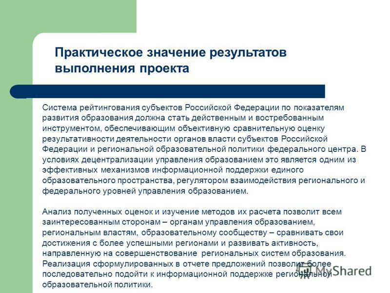 Практическое значение результатов выполнения проекта Система рейтингования субъектов Российской Федерации по показателям развития образования должна стать действенным и востребованным инструментом, обеспечивающим объективную сравнительную оценку резу