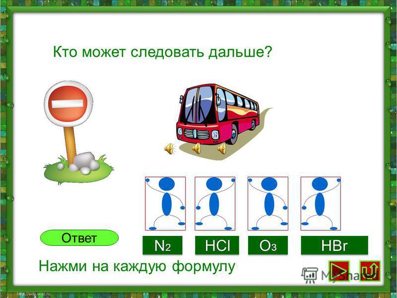 Кто может следовать дальше? N2N2N2N2 N2N2N2N2HClHCl O3O3O3O3 O3O3O3O3HBrHBr Ответ Нажми на каждую формулу