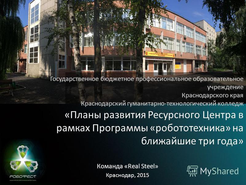 Краснодар, 2015 «Планы развития Ресурсного Центра в рамках Программы «робототехника» на ближайшие три года» Команда «Real Steel»