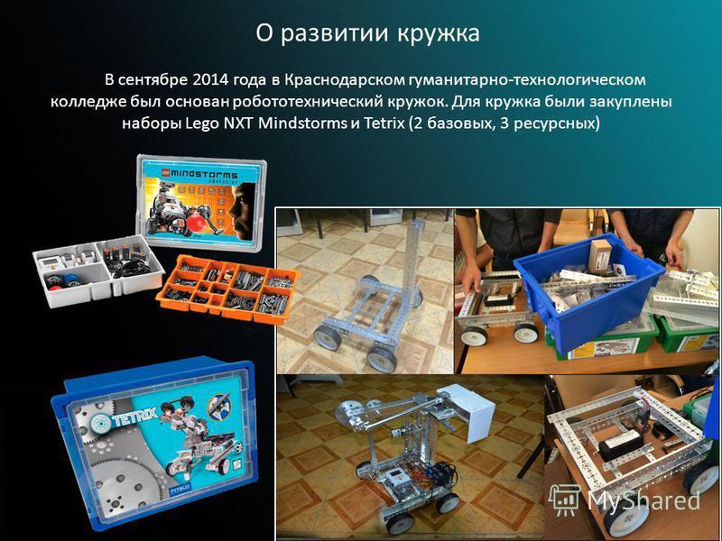 В сентябре 2014 года в Краснодарском гуманитарно-технологическом колледже был основан робототехнический кружок. Для кружка были закуплены наборы Lego NXT Mindstorms и Tetrix (2 базовых, 3 ресурсных) О развитии кружка