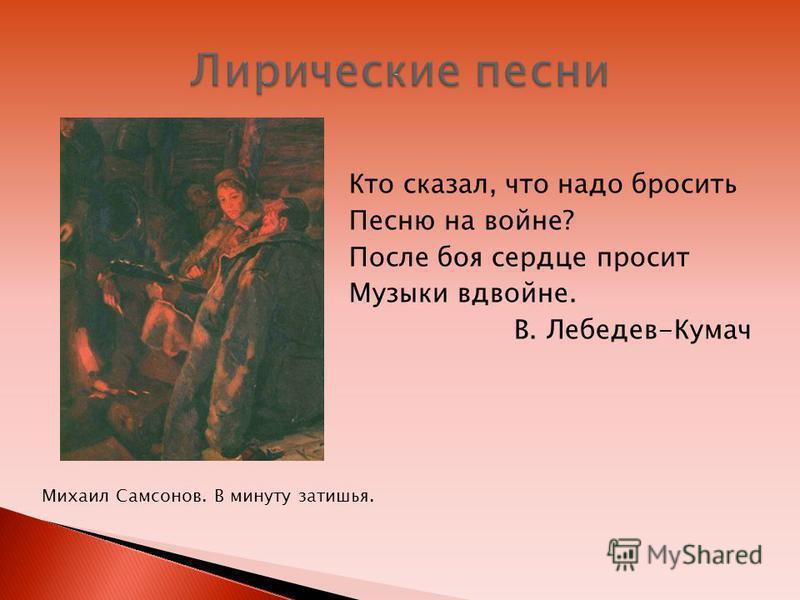 Кто сказал, что надо бросить Песню на войне? После боя сердце просит Музыки вдвойне. В. Лебедев-Кумач Михаил Самсонов. В минуту затишья.