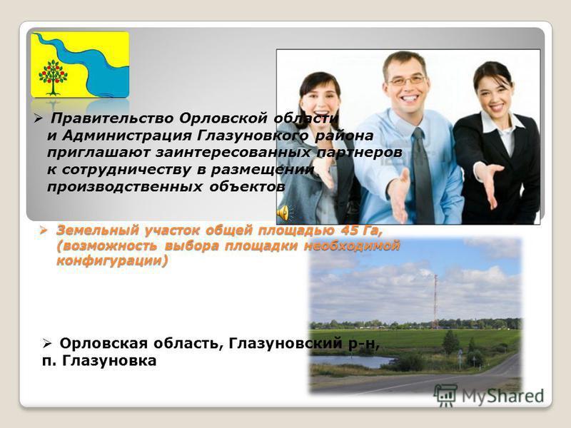 Правительство Орловской области и Администрация Глазуновкого района приглашают заинтересованных партнеров к сотрудничеству в размещении производственных объектов Земельный участок общей площадью 45 Га, (возможность выбора площадки необходимой конфигу