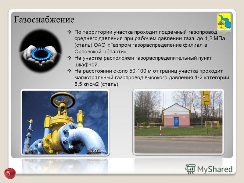 Газоснабжение По территории участка проходит подземный газопровод среднего давления при рабочем давлении газа до 1,2 МПа (сталь) ОАО «Газпром газораспределение филиал в Орловской области». На участке расположен газораспределительный пункт шкафной. На