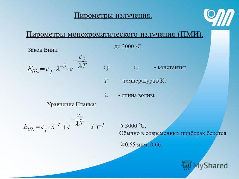 Пирометры монохроматического излучения (ПМИ). Пирометры излучения. Закон Вина: до 3000 0 С. и - константы; - температура в К; - длина волны. Уравнение Планка: 3000 0 С. Обычно в современных приборах берется =0.65 мкм; 0.66.