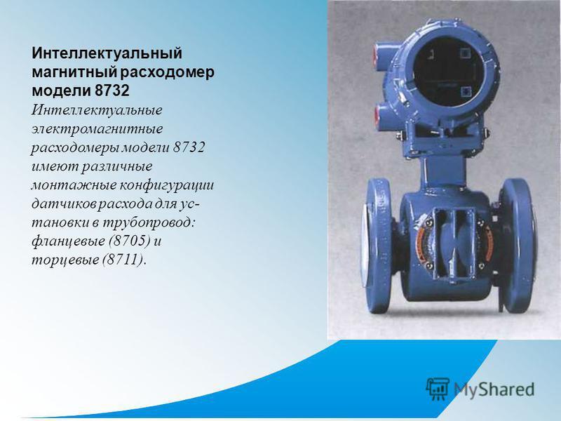 Интеллектуальный магнитный расходомер модели 8732 Интеллектуальные электромагнитные расходомеры модели 8732 имеют различные монтажные конфигурации датчиков расхода для ус тановки в трубопровод: фланцевые (8705) и торцевые (8711).