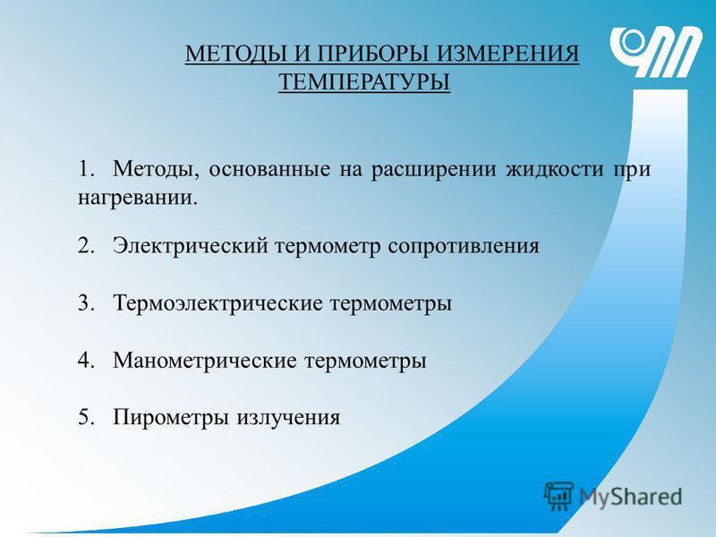 МЕТОДЫ И ПРИБОРЫ ИЗМЕРЕНИЯ ТЕМПЕРАТУРЫ 1.Методы, основанные на расширении жидкости при нагревании. 2. Электрический термометр сопротивления 3. Термоэлектрические термометры 4. Манометрические термометры 5. Пирометры излучения