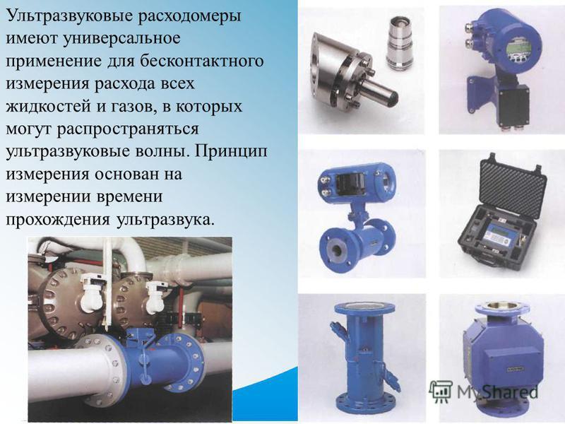 Ультразвуковые расходомеры имеют универсальное применение для бесконтактного измерения расхода всех жидкостей и газов, в которых могут распространяться ультразвуковые волны. Принцип измерения основан на измерении времени прохождения ультразвука.