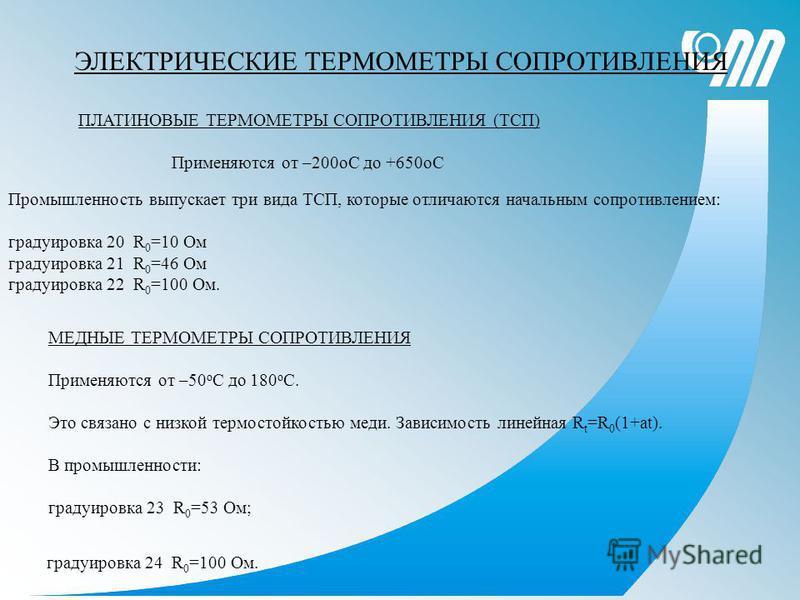 ЭЛЕКТРИЧЕСКИЕ ТЕРМОМЕТРЫ СОПРОТИВЛЕНИЯ ПЛАТИНОВЫЕ ТЕРМОМЕТРЫ СОПРОТИВЛЕНИЯ (ТСП) Применяются от –200 оС до +650 оС Промышленность выпускает три вида ТСП, которые отличаются начальным сопротивлением: градуировка 20 R 0 =10 Ом градуировка 21 R 0 =46 Ом