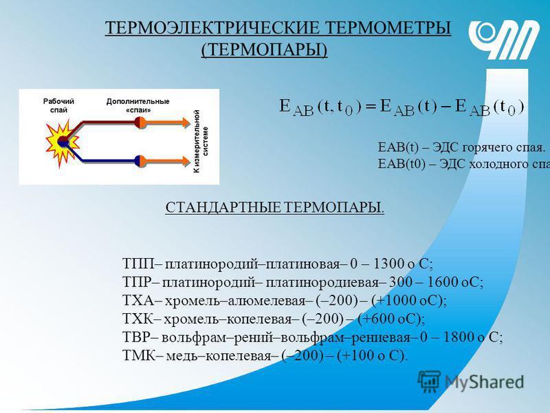ТЕРМОЭЛЕКТРИЧЕСКИЕ ТЕРМОМЕТРЫ (ТЕРМОПАРЫ) ЕАВ(t) – ЭДС горячего спая. ЕАВ(t0) – ЭДС холодного спая. СТАНДАРТНЫЕ ТЕРМОПАРЫ. ТПП– платинородий–платиновая– 0 – 1300 o С; ТПР– платинородий– платинородиевая– 300 – 1600 ОС; ТХА– хромель–алюмелевая– (–200)
