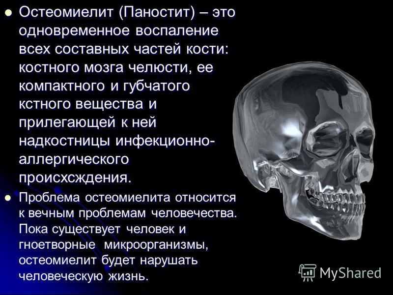 Остеомиелит (Паностит) – это одновременное воспаление всех составных частей кости: костного мозга челюсти, ее компактного и губчатого костного вещества и прилегающей к ней надкостницы инфекционно- аллергического происхождения. Остеомиелит (Паностит)