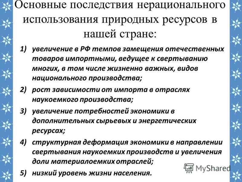 Основные последствия нерационального использования природных ресурсов в нашей стране: 1)увеличение в РФ темпов замещения отечественных товаров импортными, ведущее к свертыванию многих, в том числе жизненно важных, видов национального производства; 2)