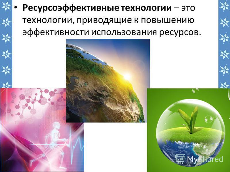 Ресурсоэффективные технологии – это технологии, приводящие к повышению эффективности использования ресурсов.