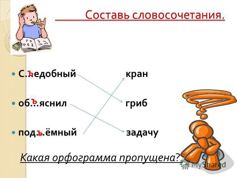 Составь словосочетания. Составь словосочетания. С … удобный кран об … яснил гриб под … ёмный задачу Какая орфограмма пропущена ? ъ ъ ъ