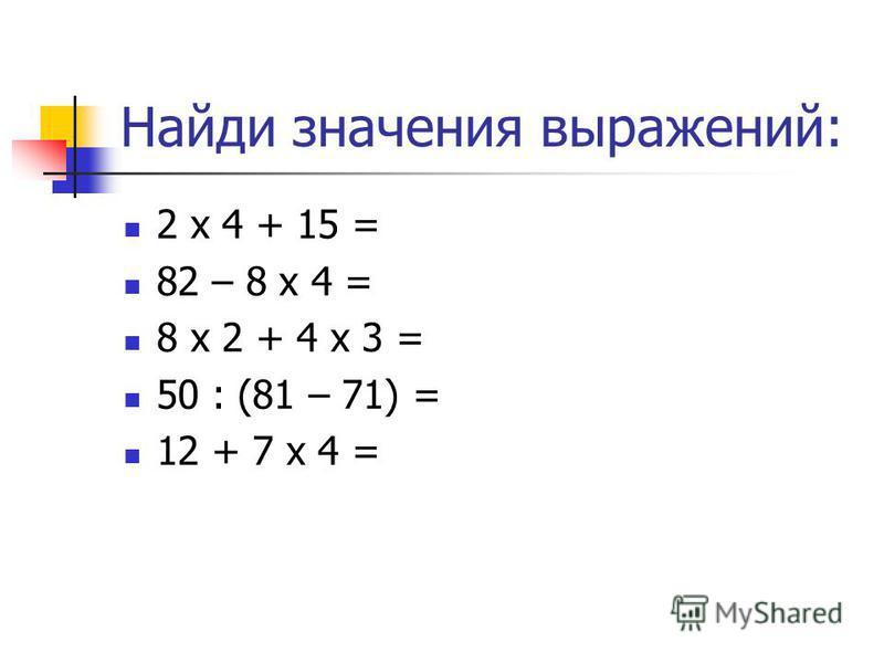 Найди значения выражений: 2 х 4 + 15 = 82 – 8 х 4 = 8 х 2 + 4 х 3 = 50 : (81 – 71) = 12 + 7 х 4 =