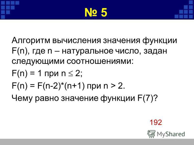 5 Алгоритм вычисления значения функции F(n), где n – натуральное число, задан следующими соотношениями: F(n) = 1 при n 2; F(n) = F(n-2)*(n+1) при n > 2. Чему равно значение функции F(7)? 192