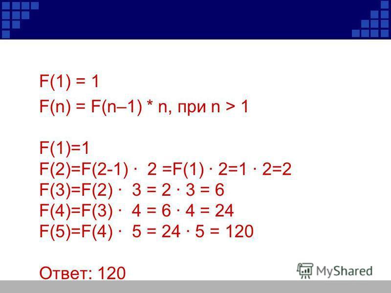F(1) = 1 F(n) = F(n–1) * n, при n > 1 F(1)=1 F(2)=F(2-1) 2 =F(1) 2=1 2=2 F(3)=F(2) 3 = 2 3 = 6 F(4)=F(3) 4 = 6 4 = 24 F(5)=F(4) 5 = 24 5 = 120 Ответ: 120