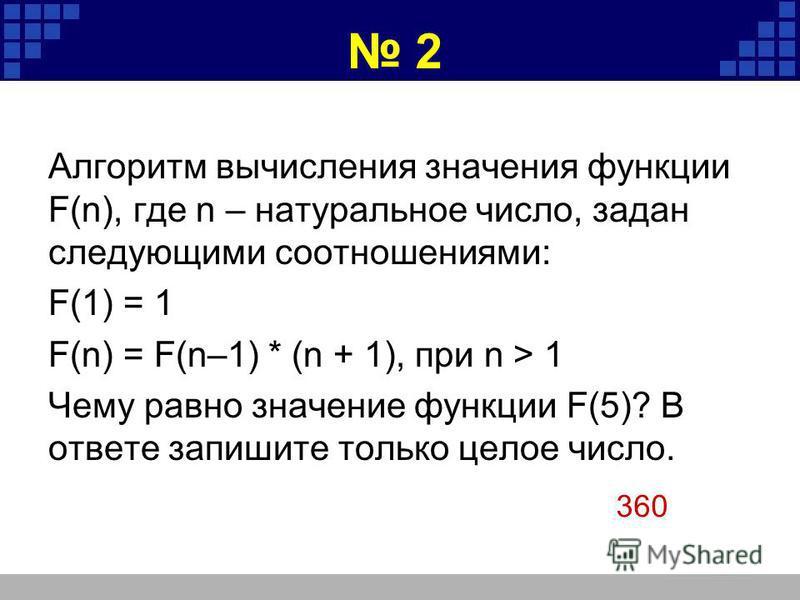 2 Алгоритм вычисления значения функции F(n), где n – натуральное число, задан следующими соотношениями: F(1) = 1 F(n) = F(n–1) * (n + 1), при n > 1 Чему равно значение функции F(5)? В ответе запишите только целое число. 360