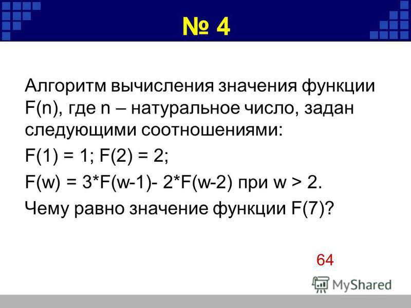 4 Алгоритм вычисления значения функции F(n), где n – натуральное число, задан следующими соотношениями: F(1) = 1; F(2) = 2; F(w) = 3*F(w-1)- 2*F(w-2) при w > 2. Чему равно значение функции F(7)? 64